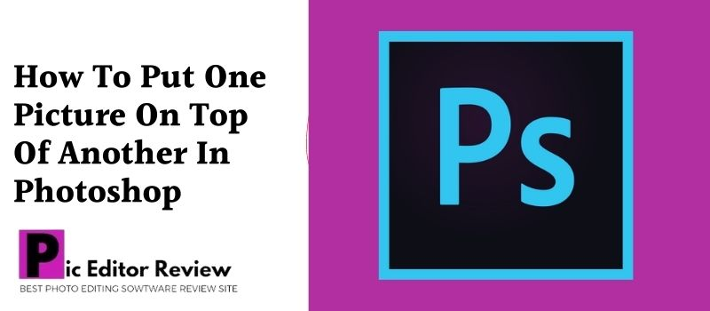 How To Put One Picture On Top Of Another In Photoshop